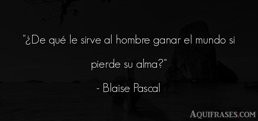 Frase del medio ambiente  de Blaise Pascal. ¿De qué le sirve al hombre