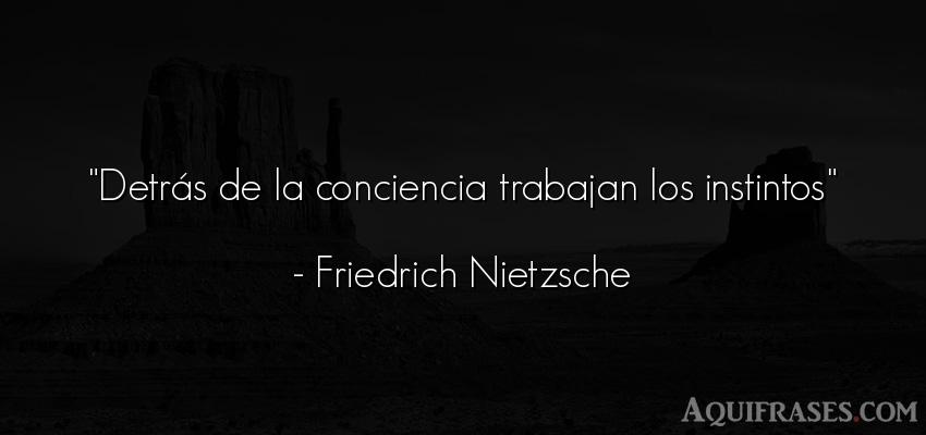 Frase filosófica  de Friedrich Nietzsche. Detrás de la conciencia
