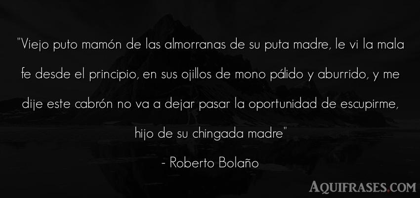 Frase de aburrimiento  de Roberto Bolaño. Viejo puto mamón de las