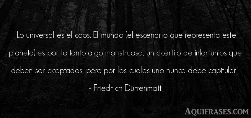 Frase del medio ambiente  de Friedrich Dürrenmatt. Lo universal es el caos. El