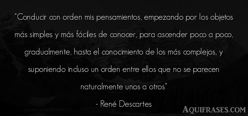 Frase sabia,  filosófica  de René Descartes. Conducir con orden mis