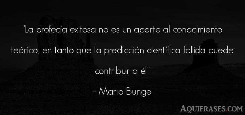 Frase sabia  de Mario Bunge. La profecía exitosa no es