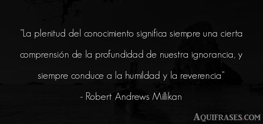 Frase sabia  de Robert Andrews Millikan. La plenitud del conocimiento