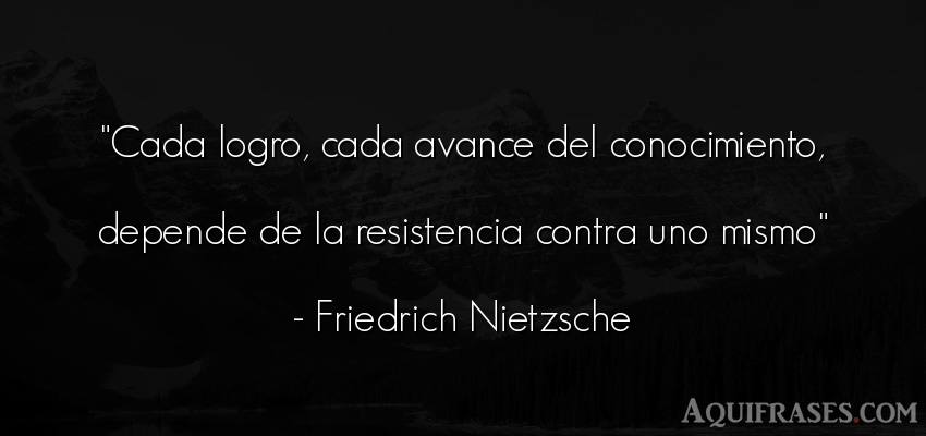 Frase sabia,  filosófica  de Friedrich Nietzsche. Cada logro, cada avance del