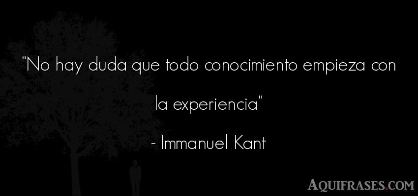 Frase sabia  de Immanuel Kant. No hay duda que todo