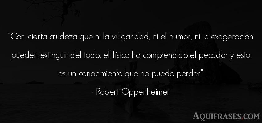 Frase sabia  de Robert Oppenheimer. Con cierta crudeza que ni la