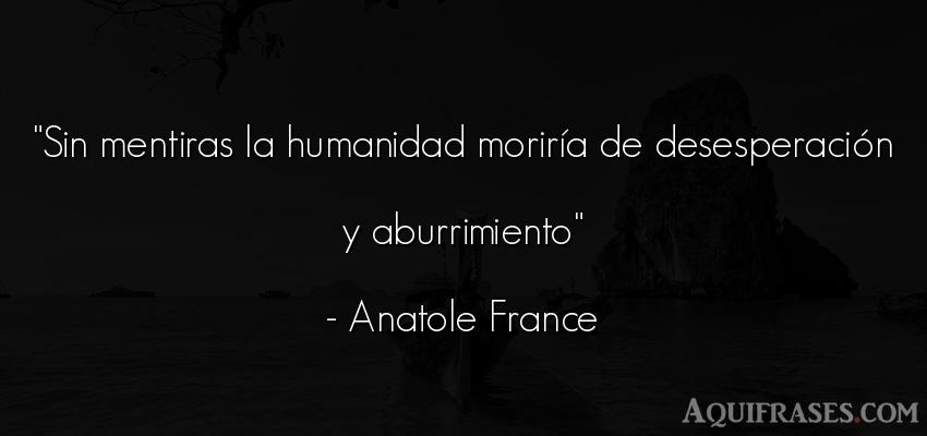 Frase de sociedad  de Anatole France. Sin mentiras la humanidad