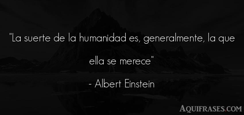 Frase de sociedad  de Albert Einstein. La suerte de la humanidad es