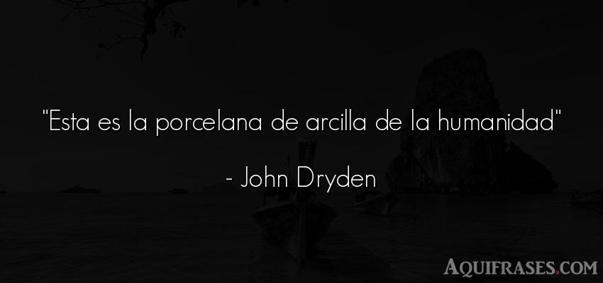 Frase de sociedad  de John Dryden. Esta es la porcelana de