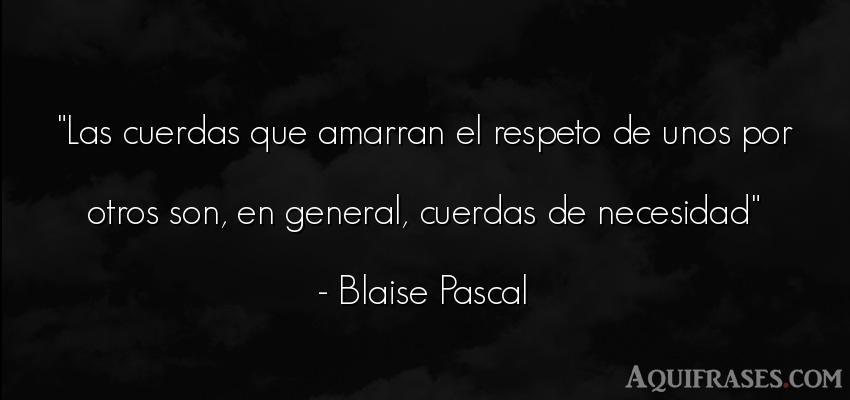 Frase de respeto  de Blaise Pascal. Las cuerdas que amarran el
