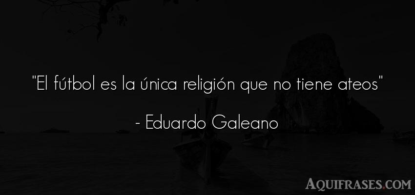Frase de fútbol,  de fe,  deportiva  de Eduardo Galeano. El fútbol es la única