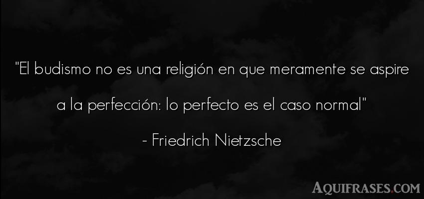 Frase filosófica,  de fe  de Friedrich Nietzsche. El budismo no es una religi
