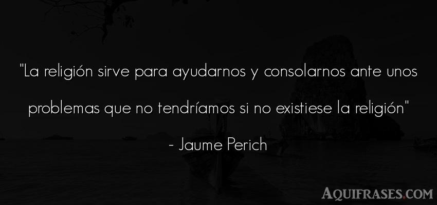 Frase de fe  de Jaume Perich. La religión sirve para