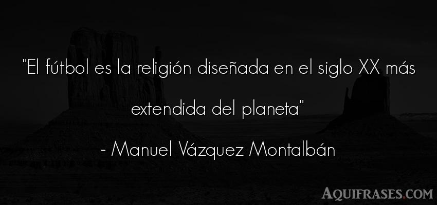 Frase de fútbol,  de fe,  deportiva  de Manuel Vázquez Montalbán. El fútbol es la religión