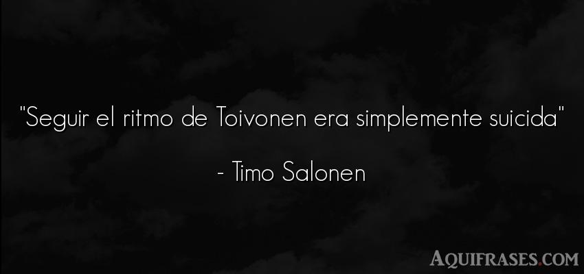 Frase de paciencia  de Timo Salonen. Seguir el ritmo de Toivonen