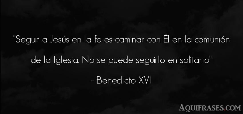 Frase de dio,  de fe  de Benedicto XVI. Seguir a Jesús en la fe es