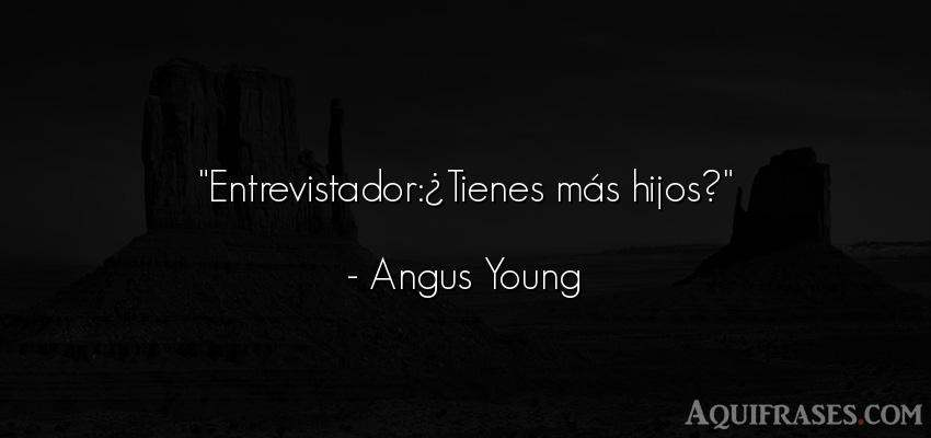 Frase para un hijo,  de niño  de Angus Young. Entrevistador:¿Tienes más