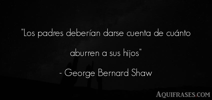 Frase para un hijo,  de niño  de George Bernard Shaw. Los padres deberían darse
