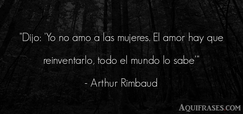 Frase del medio ambiente  de Arthur Rimbaud. Dijo: 'Yo no amo a las