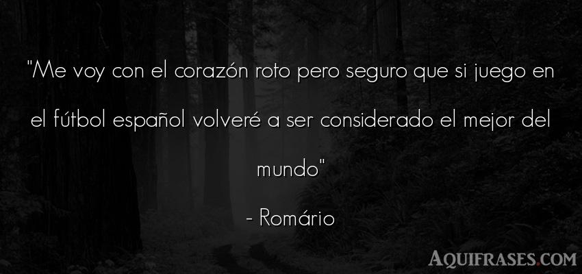 Frase de fútbol,  del medio ambiente,  deportiva  de Romário. Me voy con el corazón roto