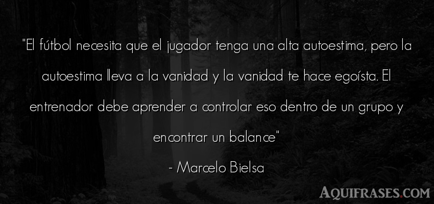 Frase de fútbol,  de autoestima,  deportiva  de Marcelo Bielsa. El fútbol necesita que el
