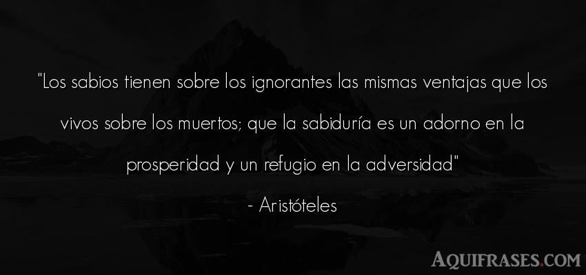 Frase sabia,  filosófica  de Aristóteles. Los sabios tienen sobre los