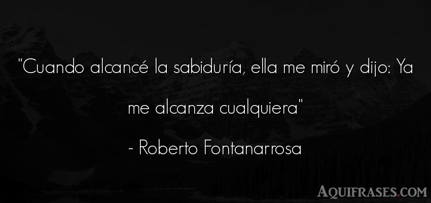 Frase sabia  de Roberto Fontanarrosa. Cuando alcancé la sabidurí