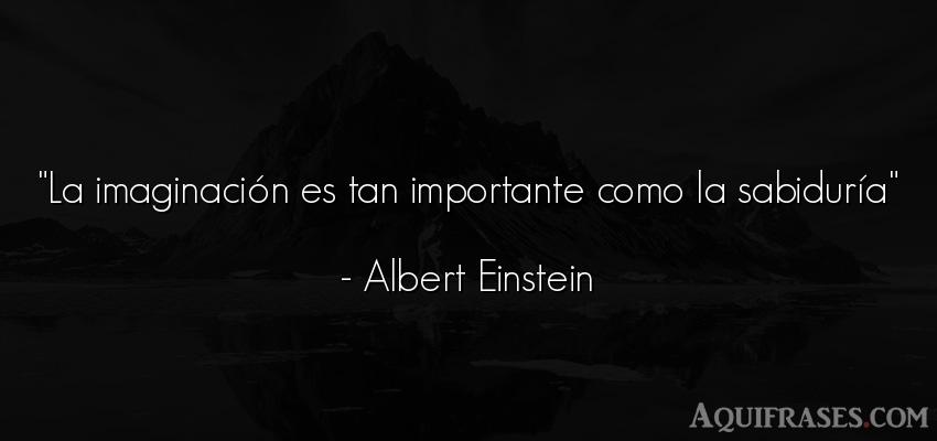 Frase sabia  de Albert Einstein. La imaginación es tan