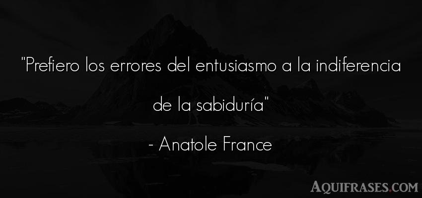 Frase sabia  de Anatole France. Prefiero los errores del