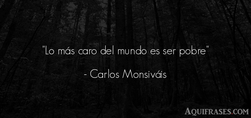 Frase del medio ambiente  de Carlos Monsiváis. Lo más caro del mundo es
