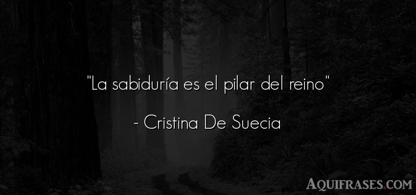 Frase sabia,  sabias corta  de Cristina De Suecia. La sabiduría es el pilar