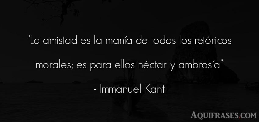 Frase de amistad  de Immanuel Kant. La amistad es la manía de