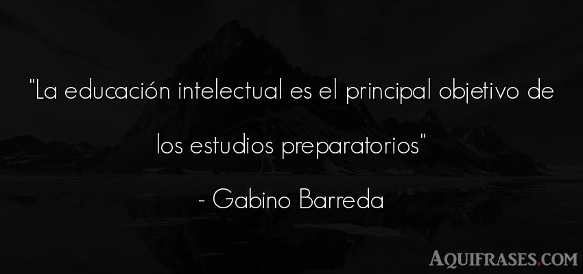 Frase de educación  de Gabino Barreda. La educación intelectual es