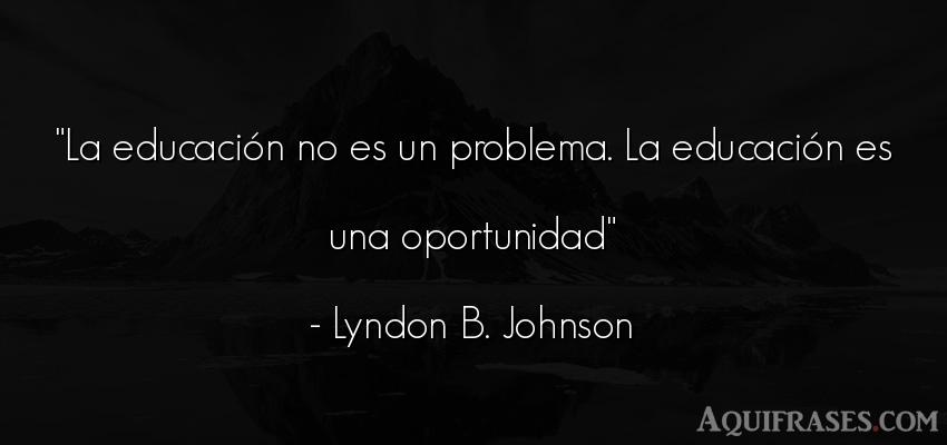 Frase de educación  de Lyndon B. Johnson. La educación no es un