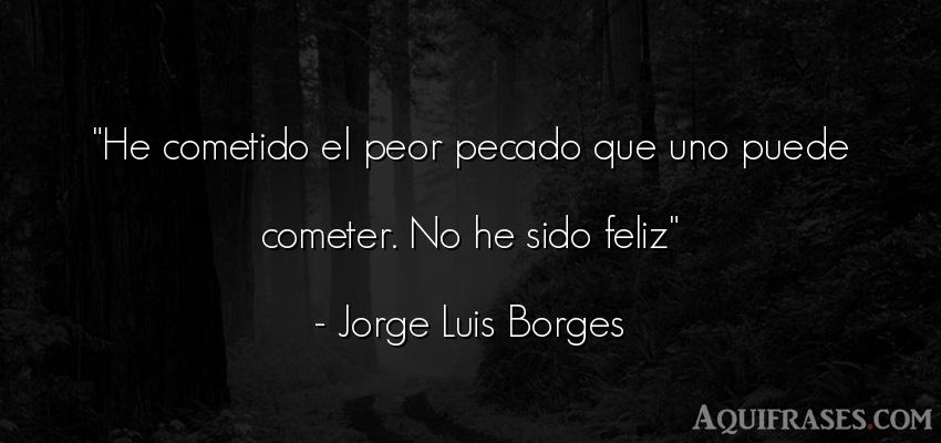 Frase para reflexionar,  de reflexion corta  de Jorge Luis Borges. He cometido el peor pecado