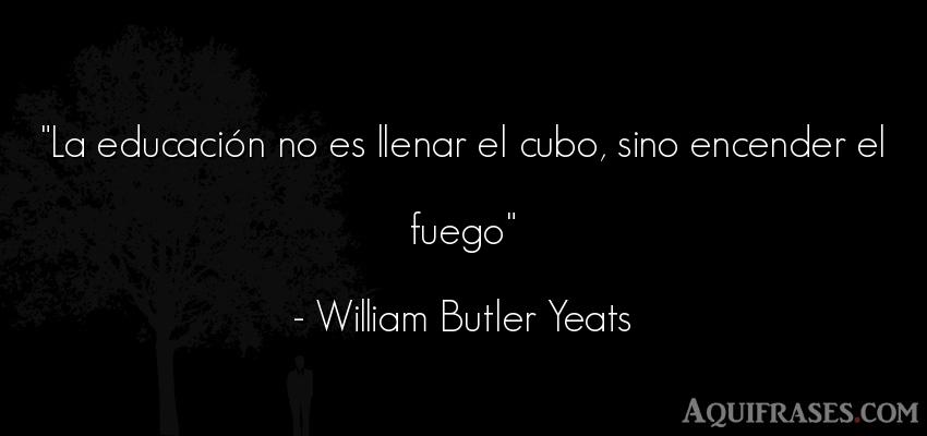 Frase de educación  de William Butler Yeats. La educación no es llenar