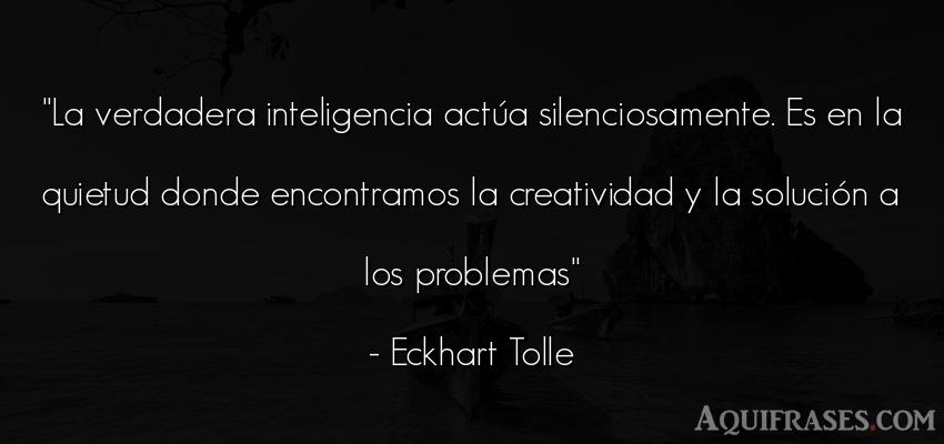 Frase de inteligencia  de Eckhart Tolle. La verdadera inteligencia