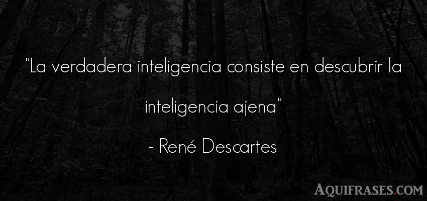 Frase filosófica,  de inteligencia  de René Descartes. La verdadera inteligencia