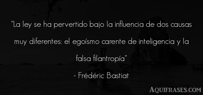 Frase de inteligencia  de Frédéric Bastiat. La ley se ha pervertido bajo