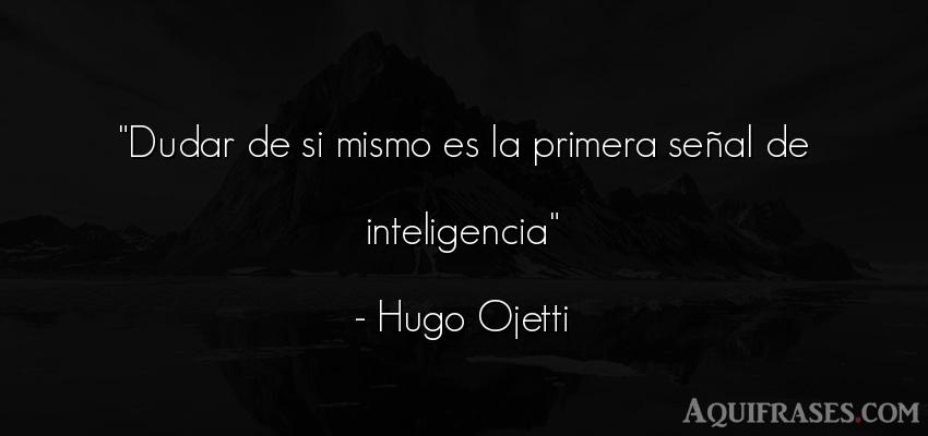 Frase de inteligencia  de Hugo Ojetti. Dudar de si mismo es la