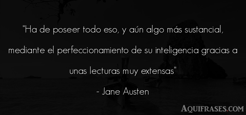 Frase de inteligencia  de Jane Austen. Ha de poseer todo eso, y aú