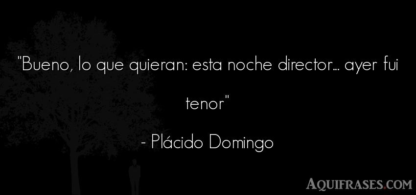 Frase de buenas noche  de Plácido Domingo. Bueno, lo que quieran: esta