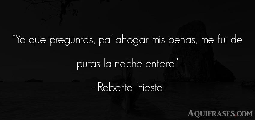 Frase de buenas noche  de Roberto Iniesta. Ya que preguntas, pa' ahogar