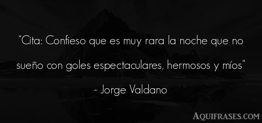 Frase de buenas noche  de Jorge Valdano. Cita: Confieso que es muy
