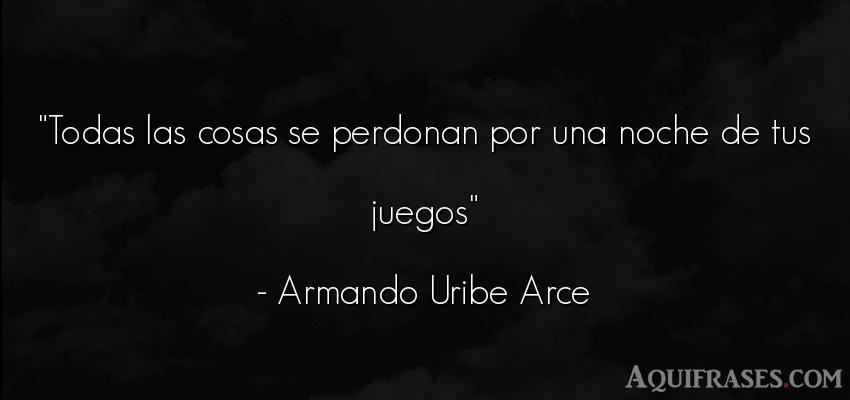 Frase de buenas noche  de Armando Uribe Arce. Todas las cosas se perdonan