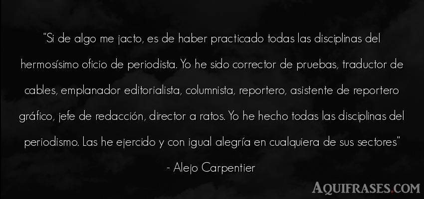 Frase de felicidad,  de alegría  de Alejo Carpentier. Si de algo me jacto, es de