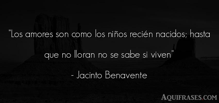 Frase de niño  de Jacinto Benavente. Los amores son como los niñ