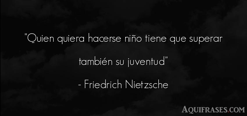 Frase filosófica,  de niño  de Friedrich Nietzsche. Quien quiera hacerse niño