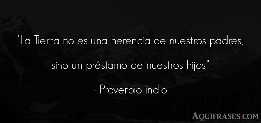 Frase para reflexionar  de Proverbio indio. La Tierra no es una herencia