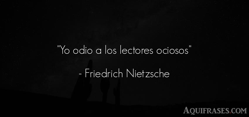 Frase filosófica,  de odio  de Friedrich Nietzsche. Yo odio a los lectores